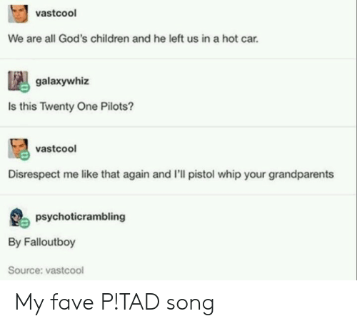 twenty one pilots: vastcoo  We are all God's children and he left us in a hot car.  galaxywhiz  Is this Twenty One Pilots?  vastcool  Disrespect me like that again and I'll pistol whip your grandparents  psychoticrambling  By Falloutboy  Source: vastcool My fave P!TAD song