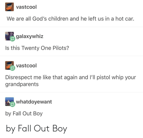 twenty one pilots: vastcool  We are all God's children and he left us in a hot car.  galaxywhiz  Is this Twenty One Pilots?  vastcool  Disrespect me like that again and I'll pistol whip your  grandparents  whatdoyewant  by Fall Out Boy by Fall Out Boy