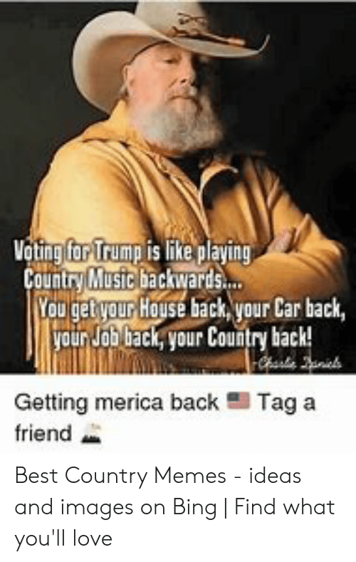 Country Music Memes: Vating far Trump is like playing  Country Mustc backwards.  Youget your House back, your Car back,  yourJob back, your Country back!  Getting merica back  Tag a  friend Best Country Memes - ideas and images on Bing   Find what you'll love