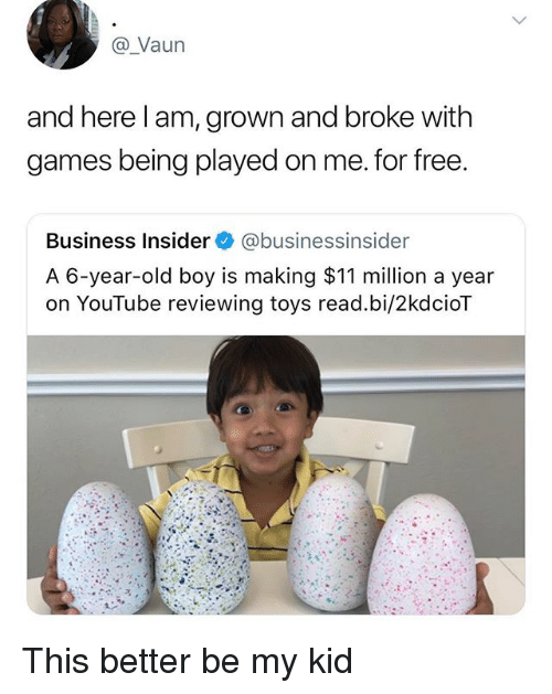 Memes, youtube.com, and Business: @ Vaun  and here l am, grown and broke with  games being played on me. for free  Business Insider@businessinsider  A 6-year-old boy is making $11 million a year  on YouTube reviewing toys read.bi/2kdcioT  0 This better be my kid