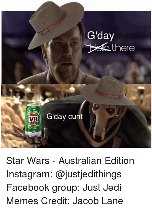 Facebook, Instagram, and Jedi: VB  RTTE  Giday  there  G'day cunt Star Wars - Australian Edition  Instagram: @justjedithings Facebook group: Just Jedi Memes Credit: Jacob Lane