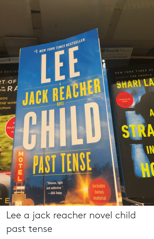 """Shari: VBER  #1 NEW YORK TIMES BESTSELLER  Read &Return  yRead Faturn i  ce/ve a 50% Refund!  ead & Ret  S BESTSE  NEW YORK TIMES BE  RT OF  RA  AUTHOR OF THE COUPLE  SHARI LA  IN  THE  JACK REACHER  DOG  The new ngvel  THE WOR  by SHARELAPERA  SOMEONE WE  NOVEL  KNOW  UMAN  August  2019  CHILD  MAJO  STRA  IN  PAST TENSE  HC  """"Sinuous, tight  Includes  and addictive.""""  -USA Today  OR  bonus  E  material  M  MOTE Lee a jack reacher novel child past tense"""