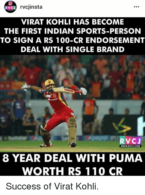 koh: VC J  rvcjinsta  VIRAT KOHLI HAS BECOME  THE FIRST INDIAN SPORTS-PERSON  TO SIGN A RS 100-CR ENDORSEMENT  DEAL WITH SINGLE BRAND  VC J  WWW. RVCJ.COM  8 YEAR DEAL WITH PUMA  WORTH RS 110 CR Success of Virat Kohli.
