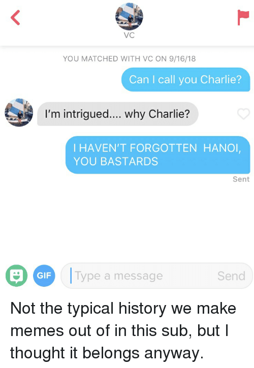 Charlie, Gif, and Memes: VC  YOU MATCHED WITH VC ON 9/16/18  Can I call you Charlie?  I'm intrigued.... why Charlie?  I HAVEN'T FORGOTTEN HANO  YOU BASTARDS  Sent  GIF  Type a message  Send Not the typical history we make memes out of in this sub, but I thought it belongs anyway.