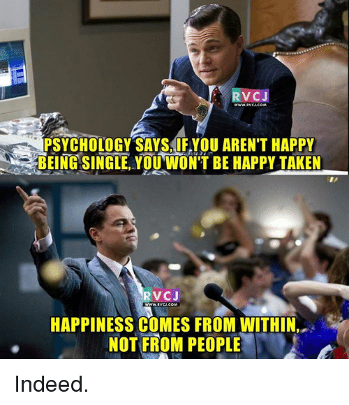 memes: VCJ  PSYCHOLOGY SAYS IF YOU AREN'T HAPPY  BEING SINGLE RVCJ  WWw.RVCJ.COM  HAPPINESS COMES FROM WITHIN,  NOT FROM PEOPLE Indeed.