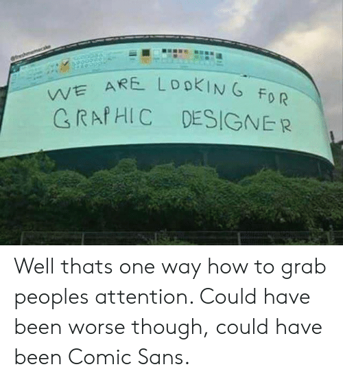 comic sans: VE ARE  CRAfHIC DESIGNER  0 R Well thats one way how to grab peoples attention. Could have been worse though, could have been Comic Sans.