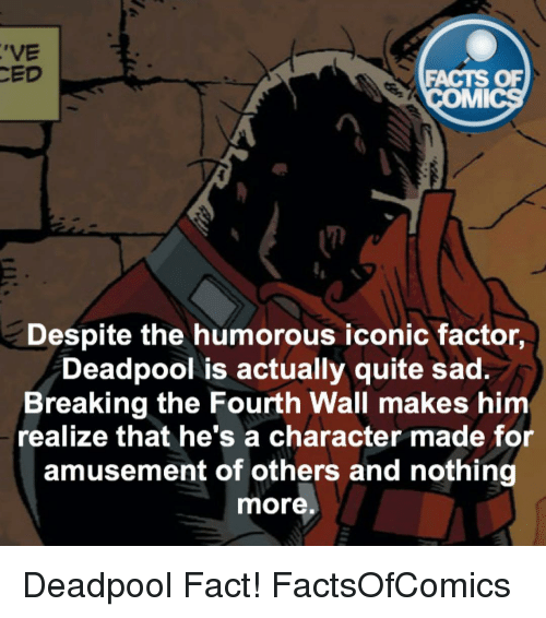 fourth wall: 'VE  CED  FACTS OF  MMI  Despite the humorous iconic factor,  Deadpool is actually quite sad.  Breaking the Fourth Wall makes him  realize that he's a character made for  amusement of others and nothing  more Deadpool Fact! FactsOfComics