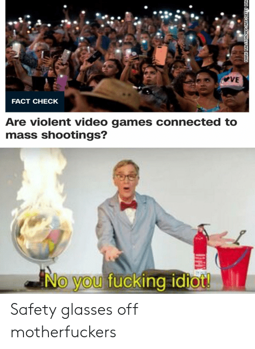 Fact Check: VE  FACT CHECK  Are violent video games connected to  mass shootings?  No you fucking idiot!  MARK RALSTONYAFPYAFPYGETTY IMA Safety glasses off motherfuckers