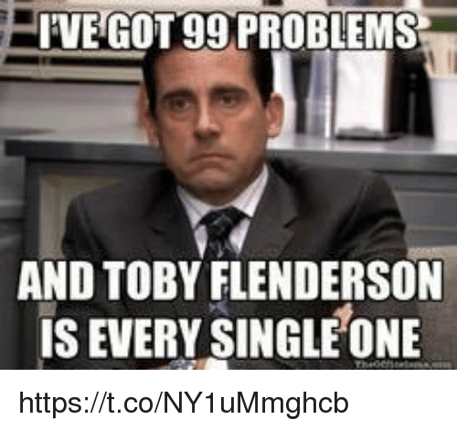 toby flenderson: VE GOT 99 PROBLEMS  AND TOBY FLENDERSON  IS EVERY SINGLE ONE https://t.co/NY1uMmghcb