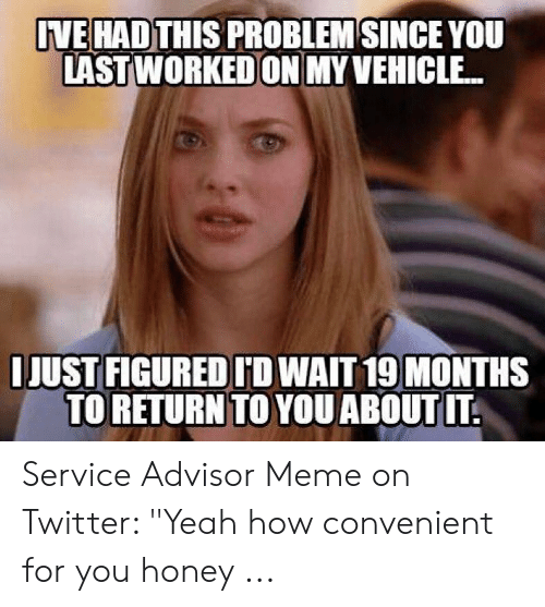 "Car Repair Meme: VE HADTHIS PROBLEM SINCE YOU  LAST WORKED ON MY VEHICLE..  IJUST FIGURED ID WAIT 19 MONTHS  TO RETURN TO YOU ABOUT IT Service Advisor Meme on Twitter: ""Yeah how convenient for you honey ..."