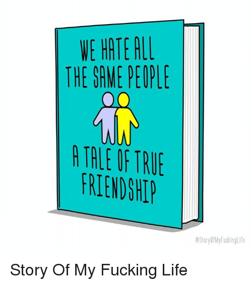 Fucking, Life, and True: VE HATE ALL  THE SAME PEOPLE  JA  TALE OF TRUE  FRIENDSHI  StoryDrMyFuckinglif Story Of My Fucking Life