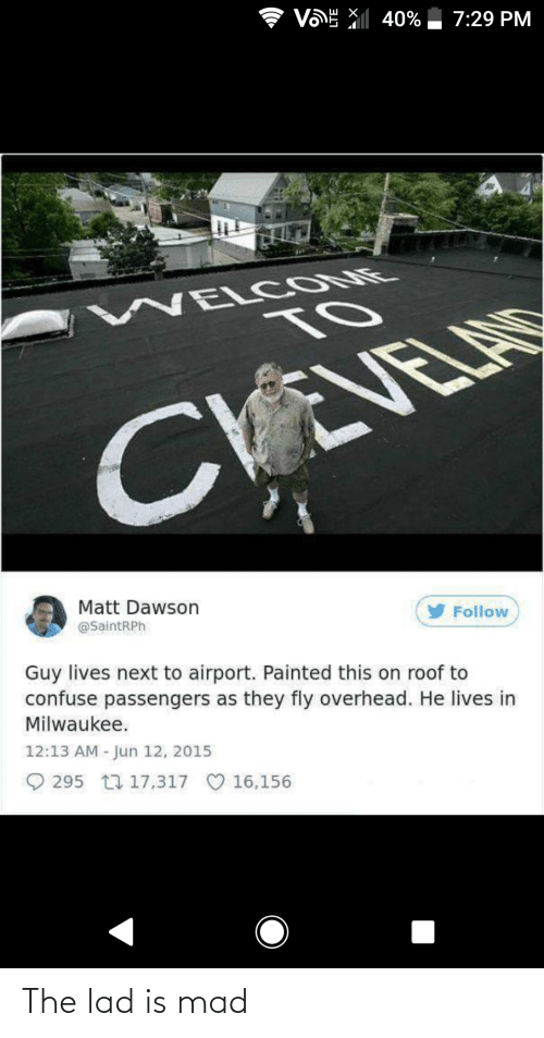 dawson: VE X 40% 7:29 PM  WEL COME  TO  VEVELAS  Matt Dawson  @SaintRPh  y Follow  Guy lives next to airport. Painted this on roof to  confuse passengers as they fly overhead. He lives in  Milwaukee.  12:13 AM - Jun 12, 2015  O 295 17 17,317  16,156 The lad is mad