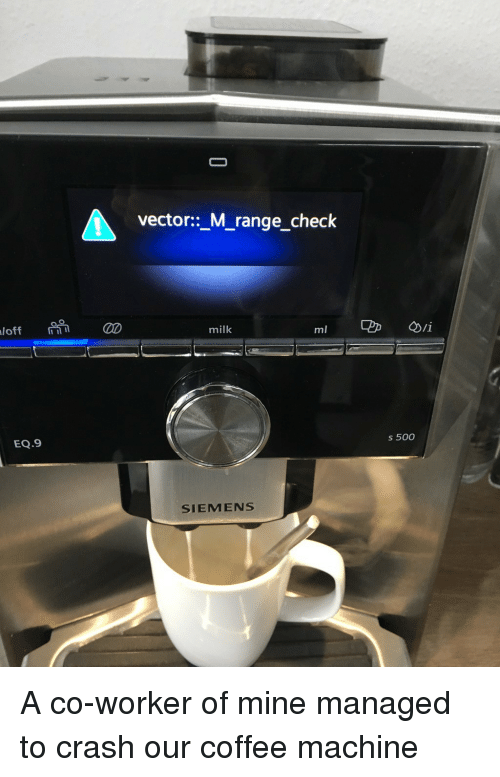 vector: vector::_M_range_check  milk  EQ.9  s 500  SIEMENS A co-worker of mine managed to crash our coffee machine