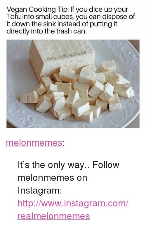 """Into The Trash: Vegan Cooking Tip: If you dice up your  Tofu into small cubes, you can dispose of  it down the sink instead of putting it  directly into the trash can.  fb/ig: ReddingBeLike <p><a href=""""https://melonmemes.tumblr.com/post/171464868800/its-the-only-way-follow-melonmemes-on"""" class=""""tumblr_blog"""">melonmemes</a>:</p>  <blockquote><p>It's the only way.. Follow melonmemes on Instagram: <a href=""""http://www.instagram.com/realmelonmemes"""">http://www.instagram.com/realmelonmemes</a></p></blockquote>"""