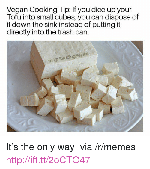 """Into The Trash: Vegan Cooking Tip: If you dice up your  Tofu into small cubes, you can dispose of  it down the sink instead of putting it  directly into the trash can.  fb/ig: ReddingBeLike <p>It&rsquo;s the only way. via /r/memes <a href=""""http://ift.tt/2oCTO47"""">http://ift.tt/2oCTO47</a></p>"""