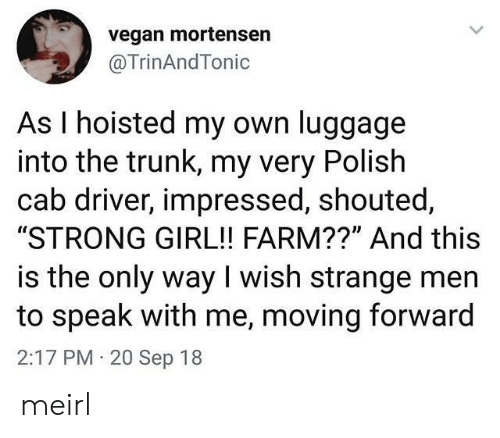 "Vegan: vegan mortensen  @TrinAndTonic  As I hoisted my own luggage  into the trunk, my very Polish  cab driver, impressed, shouted,  ""STRONG GIRL!! FARM??"" And this  is the only way I wish strange men  to speak with me, moving forward  2:17 PM 20 Sep 18 meirl"