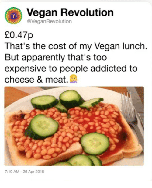 Too Expensive: Vegan Revolution  @VeganRevolution  20.47p  That's the cost of my Vegan lunch.  But apparently that's too  expensive to people addicted to  cheese & meat.  :10 AM-26 Apr 2015