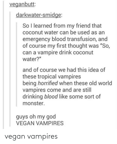 """blood transfusion: veganbutt:  darkwater-smidge:  So I learned from my friend that  coconut water can be used as an  emergency blood transfusion, and  of course my first thought was """"So,  can a vampire drink coconut  water?""""  and of course we had this idea of  these tropical vampires  being horrified when these old world  vampires come and are still  drinking blood like some sort of  monster.  guys oh my god  VEGAN VAMPIRES vegan vampires"""
