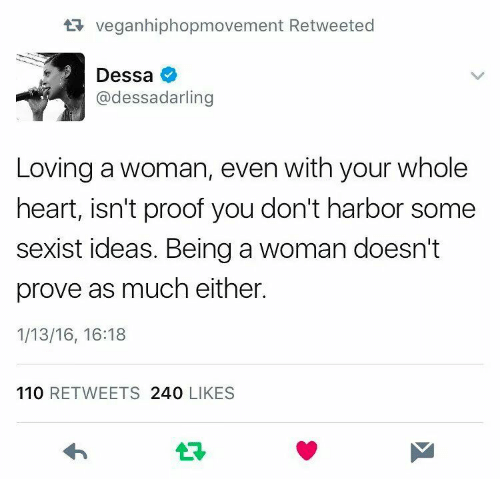Dessa: veganhiphopmovement Retwe  Dessa  @dessadarling  Loving a woman, even with your whole  heart, isn't proof you don't harbor some  sexist ideas. Being a woman doesn't  prove as much either  1/13/16, 16:18  110 RETWEETS 240 LIKES