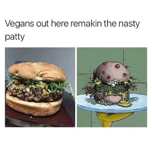Funny, Nasty, and Vegans: Vegans out here remakin the nasty  patty