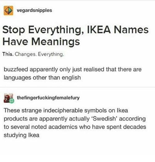 "Apparently, Ikea, and Ironic: vegardsnipples  Stop Everything, IKEA Names  Have Meanings  This. Changes. Everything.  buzzfeed apparently only just realised that there are  languages other than english  thefingerfuckingfemalefury  These strange indecipherable symbols on Ikea  products are apparently actually""Swedish, according  to several noted academics who have spent decades  studying Ikea"