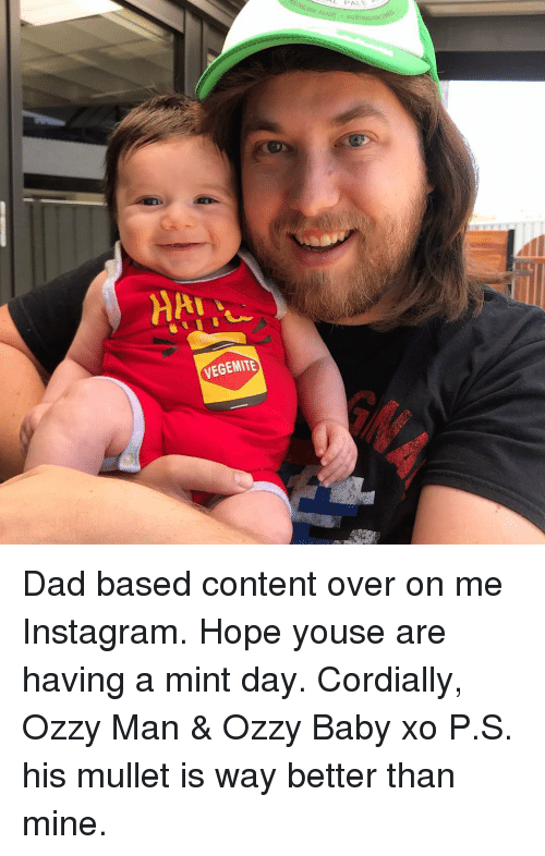mullet: VEGEMITE Dad based content over on me Instagram. Hope youse are having a mint day. Cordially, Ozzy Man & Ozzy Baby xo P.S. his mullet is way better than mine.