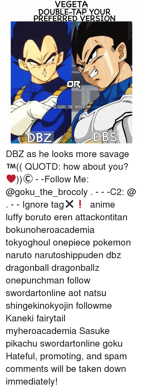 pokemons: VEGETA  DOUBLE-TAP YOUR  IG/GOKU THE BROCOLY  DBZ  DBS DBZ as he looks more savage ™(( QUOTD: how about you?❤️))© - -Follow Me: @goku_the_brocoly . - - -C2: @ . - - Ignore tag✖❗ 『 anime luffy boruto eren attackontitan bokunoheroacademia tokyoghoul onepiece pokemon naruto narutoshippuden dbz dragonball dragonballz onepunchman follow swordartonline aot natsu shingekinokyojin followme Kaneki fairytail myheroacademia Sasuke pikachu swordartonline goku Hateful, promoting, and spam comments will be taken down immediately!