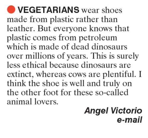 animal lover: VEGETARIANS wear shoes  made from plastic rather than  leather. But everyone knows that  plastic comes from petroleum  which is made of dead dinosaurs  over millions of years. This is surely  less ethical because dinosaurs are  extinct, whereas cows are plentiful  I  think the shoe is well and truly on  the other foot for these so-called  animal lovers  Angel Victorio  e-mail