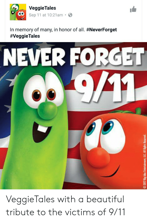 veggie tales: Veggie Tales  Sep 11 at 10:21am  In memory of many, in honor of all. #NeverForget  #VeggieTales  NEVER FORGET  O9.9/11  2017 8ig Ida Entertainment,LLC All igrts Reserved VeggieTales with a beautiful tribute to the victims of 9/11