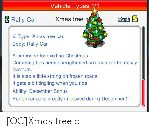 rally car: Vehicle Types 1/1  Xmas tree  Rank S  I Rally Car  V. Type: Xmas tree car  Body: Rally Car  A car made for exciting Christmas.  Cornering has been strengthened so it can not be easily  overturn.  It is also a little strong on frozen roads.  It gets a bit tingling when you ride.  Ability: December Bonus  Performance is greatly improved during December !! [OC]Xmas tree c