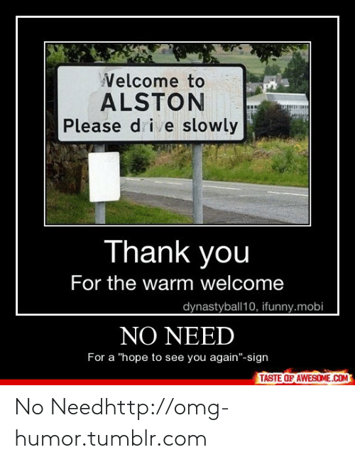 """See You Again: Velcome to  ALSTON  Please d i e slowly  Thank you  For the warm welcome  dynastyball10, ifunny.mobi  NO NEED  For a """"hope to see you again""""-sign  TASTE OF AWESOME.COM No Needhttp://omg-humor.tumblr.com"""