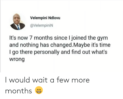 the gym: Velempini Ndlovu  @VelempiniN  It's now 7 months since I joined the gym  and nothing has changed.Maybe it's time  I go there personally and find out what's  wrong I would wait a few more months 😁