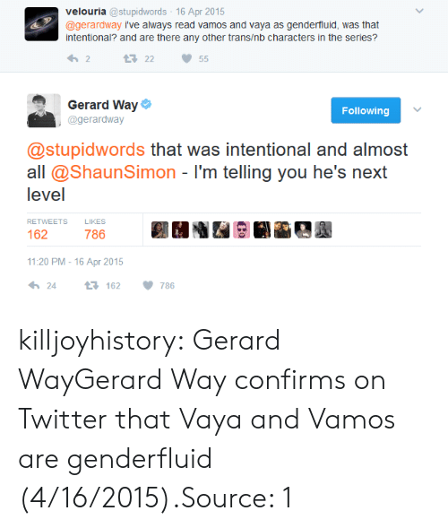 Gerard Way: velouria @stupidwords 16 Apr 2015  @gerardway i've always read vamos and vaya as genderfluid, was that  intentional? and are there any other trans/nb characters in the series?  わ2  23 22 55  Gerard Way  @gerardway  Following  @stupidwords that was intentional and almost  all @ShaunSimon - I'm telling you he's next  level  RETWEETSLIKES  162  786  11:20 PM-16 Apr 2015  24 t: 162 786 killjoyhistory:  Gerard WayGerard Way confirms on Twitter that Vaya and Vamos are genderfluid (4/16/2015).Source: 1
