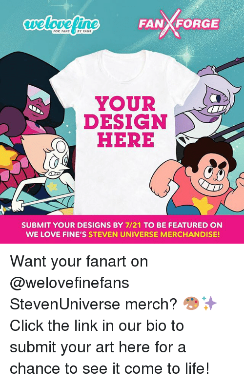 Click, Life, and Love: veloveline  FANXFORGE  FOR FANS  BY FANS  YOUR  DESIGN  HERE  SUBMIT YOUR DESIGNS BY 7/21 TO BE FEATURED ON  WE LOVE FINE'S STEVEN UNIVERSE MERCHANDISE! Want your fanart on @welovefinefans StevenUniverse merch? 🎨✨ Click the link in our bio to submit your art here for a chance to see it come to life!