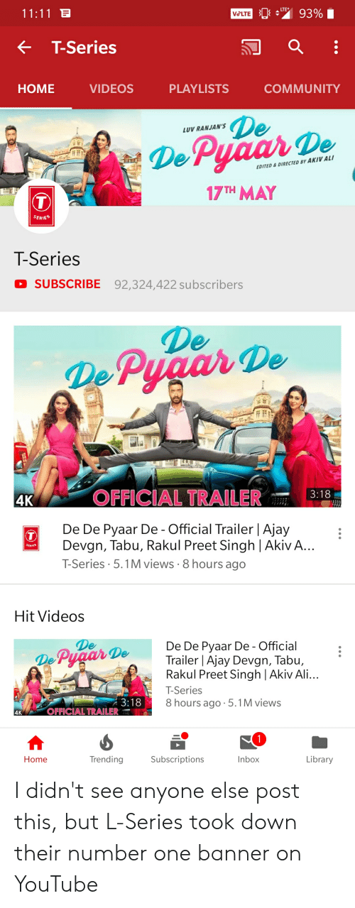 rakul preet singh: VeLTE  93%  T-Series  HOME VIDEOS PLAYLISTS COMMUNITY  LU RANJAN'S  De  BY AKIV ALI  EDITED&DIRECTED  17TH MAY  SERIES  T-Series  SUBSCRIBE 92,324,422 subscribers  De  De Pyaar De  4K  OFFICIAL TRAILER3:18  De De Pyaar De - Official Trailer   Ajay  Devgn, Tabu, Rakul Preet Singh Akiv A...  T-Series. 5.1M views 8 hours ago  Hit Videos  De  De Pyaar  De De Pyaar De - Official  DeTrailer  Ajay Devgn, Tabu,  Rakul Preet Singh Akiv Ali...  T-Series  8 hours ago.5.1M views  4K  OFFICIAL TRAILER  Home  TrendingSubscriptionsInbox  Library I didn't see anyone else post this, but L-Series took down their number one banner on YouTube