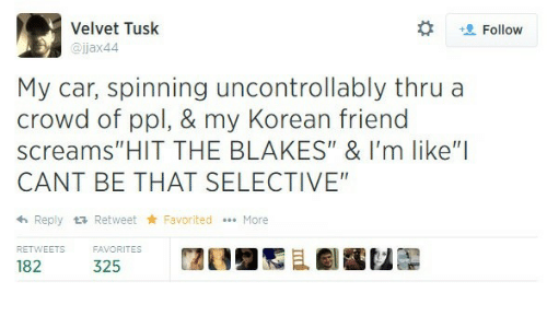 "Tusk: Velvet Tusk  @jjax44  t Follow  My car, spinning uncontrollably thru a  crowd of ppl, & my Korean friend  screams""HIT THE BLAKES"" & I'm like""I  CANT BE THAT SELECTIVE  h Reply tRetweet Favorited More  RETWEETS  32ORITES  闊  且劇鷭包髜"