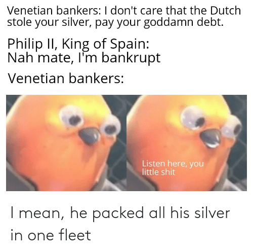 Venetian: Venetian bankers: I don't care that the Dutch  stole your silver, pay your goddamn debt.  Philip II, King of Spain:  Nah mate, l'm bankrupt  Venetian bankers:  Listen here, you  little shit I mean, he packed all his silver in one fleet