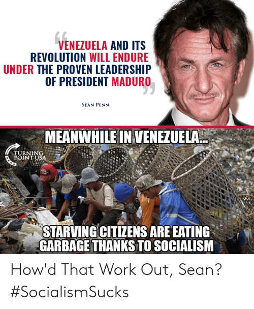 Venezuela: VENEZUELA AND ITS  REVOLUTION WILL ENDURE  UNDER THE PROVEN LEADERSHIP  OF PRESIDENT MADURO  SEAN PENN  MEANWHILE IN VENEZUELA  TURNING  POINT USA  STARVINGCITIZENS ARE EATING  GARBAGE THANKS TO SOCIALISM How'd That Work Out, Sean? #SocialismSucks
