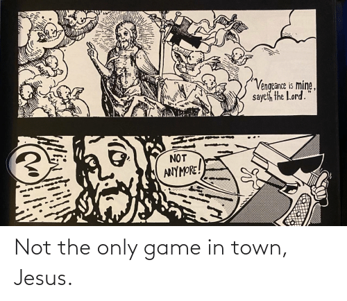 The Lord: Vengeance is mine,  sayeth the Lord.  NOT  ANYMORE! Not the only game in town, Jesus.