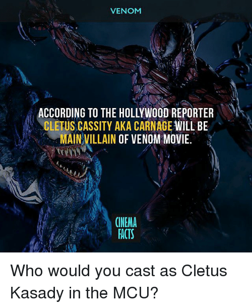 nema: VENOM  ACCORDING TO THE HOLLYWOOD REPORTER  ACLETUS CASSITY AKA CARNAGE  WILL BE  MAIN VILLAIN OF VENOM MOVIE.  (NEMA  FACTS Who would you cast as Cletus Kasady in the MCU?