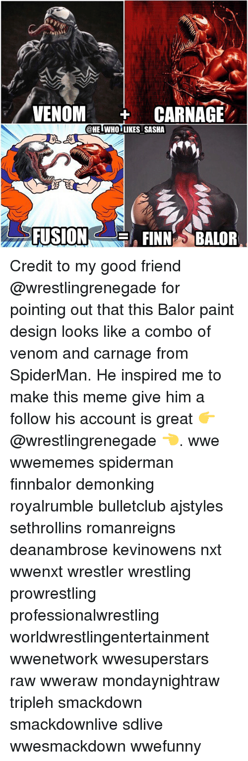 Finn Balor: VENOM  CARNAGE  @HE WHO LIKES SASHA  FUSION  FINN BALOR Credit to my good friend @wrestlingrenegade for pointing out that this Balor paint design looks like a combo of venom and carnage from SpiderMan. He inspired me to make this meme give him a follow his account is great 👉 @wrestlingrenegade 👈. wwe wwememes spiderman finnbalor demonking royalrumble bulletclub ajstyles sethrollins romanreigns deanambrose kevinowens nxt wwenxt wrestler wrestling prowrestling professionalwrestling worldwrestlingentertainment wwenetwork wwesuperstars raw wweraw mondaynightraw tripleh smackdown smackdownlive sdlive wwesmackdown wwefunny