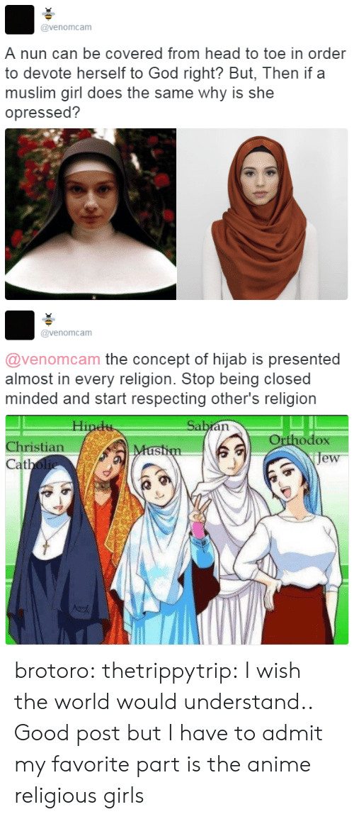 devote: @venomcam  A nun can be covered from head to toe in order  to devote herself to God right? But, Then if a  muslim girl does the same why is she  opressed?   @venomcam  @venomcam the concept of hijab is presented  almost in every religion. Stop being closed  minded and start respecting other's religion  Orthodox  je  Christian  at brotoro: thetrippytrip:   I wish the world would understand..  Good post but I have to admit my favorite part is the anime religious girls