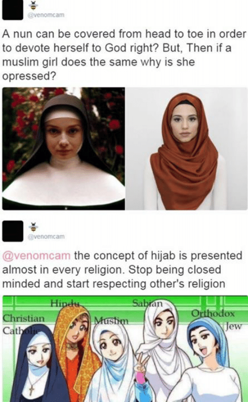 devote: venomcam  A nun can be covered from head to toe in order  to devote herself to God right? But, Then if a  muslim girl does the same why is she  opressed?  venomcam  @venomcam the concept of hijab is presented  almost in every religion. Stop being closed  minded and start respecting other's religion  odox  ristian  Cath  IS