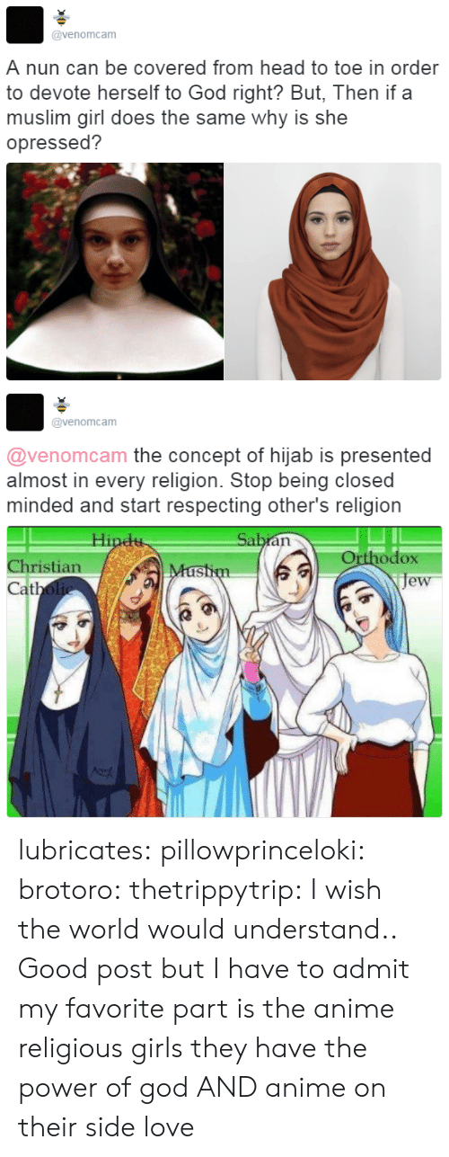 devote: @venomcam  A nun can be covered from head to toe in order  to devote herself to God right? But, Then if a  muslim girl does the same why is she  opressed?   @venomcam  @venomcam the concept of hijab is presented  almost in every religion. Stop being closed  minded and start respecting other's religion  Orthodox  je  Christian  at lubricates:  pillowprinceloki: brotoro:  thetrippytrip:   I wish the world would understand..  Good post but I have to admit my favorite part is the anime religious girls   they have the power of god AND anime on their side   love
