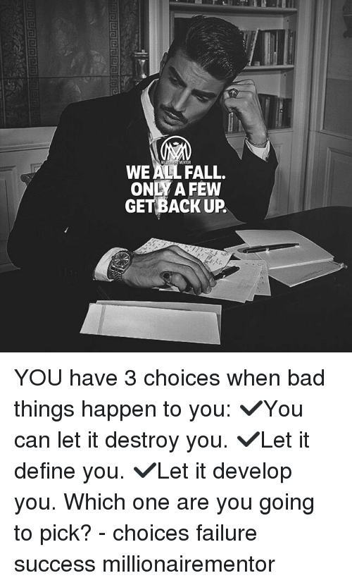Bad, Fall, and Memes: VENTOR  WE ALL FALL.  ONLY A FEW  GET BACK UP. YOU have 3 choices when bad things happen to you: ✔️You can let it destroy you. ✔️Let it define you. ✔️Let it develop you. Which one are you going to pick? - choices failure success millionairementor