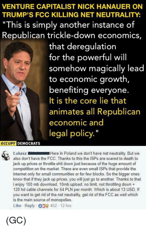 """Trickle Down: VENTURE CAPITALIST NICK HANAUER ON  TRUMP'S FCC KILLING NET NEUTRALITY:  """"This is simply another instance of  Republican trickle-down economics,  that deregulation  for the powerful will  somehow magically lead  to economic growth,  benefiting everyone.  It is the core lie that  animates all Republican  economic and  legal policy.""""  oCCUPY  DEMOCRATS  ŁukaszHere in Poland we don't have net neutrality But we  also don't have the FCC. Thanks to this the ISPs are scared to death to  jack up prices or throttle shit down just because of the huge amount of  competition on the market. There are even small ISPs that provide the  internet only for small communities or for few blocks. So the bigger ones  know that if they jack up prices, you will just go to another. Thanks to that  i enjoy 100 mb download, 10mb upload, no limit, not throttling down +  120 hd cable channels for 54 PLN per month. Which is about 13 USD If  you want to get rid of the net neutrality, get rid of the FCC as well which  is the main source of monopolies.  Like Reply 452 12 hrs (GC)"""