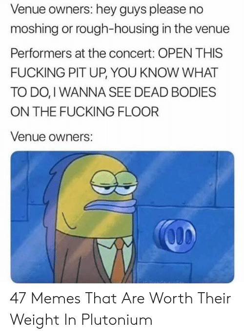 dead bodies: Venue owners: hey guys please no  moshing or rough-housing in the venue  Performers at the concert: OPEN THIS  FUCKING PIT UP, YOU KNOW WHAT  TO DO, I WANNA SEE DEAD BODIES  ON THE FUCKING FLOOR  Venue owners: 47 Memes That Are Worth Their Weight In Plutonium
