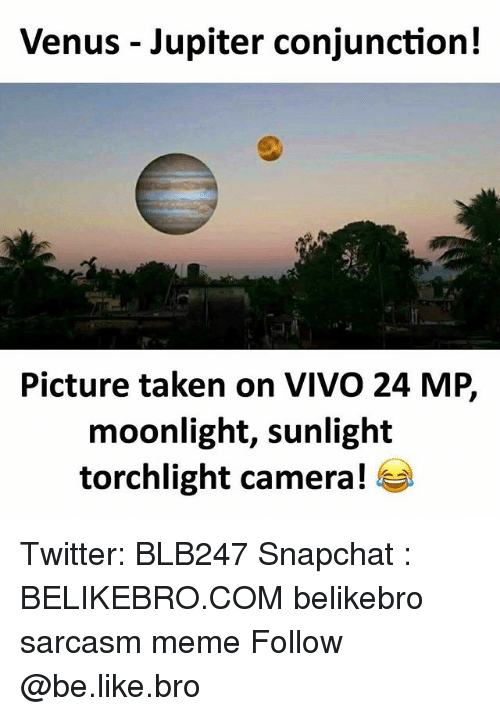 Be Like, Meme, and Memes: Venus - Jupiter conjunction!  Picture taken on VIVO 24 MP,  moonlight, sunlight  torchlight camera! Twitter: BLB247 Snapchat : BELIKEBRO.COM belikebro sarcasm meme Follow @be.like.bro