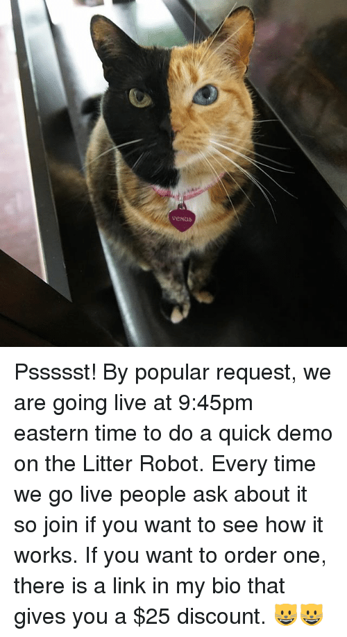 demos: venus Pssssst! By popular request, we are going live at 9:45pm eastern time to do a quick demo on the Litter Robot. Every time we go live people ask about it so join if you want to see how it works. If you want to order one, there is a link in my bio that gives you a $25 discount. 😺😺