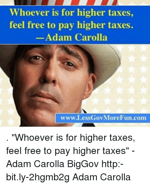 """Memes, Adam Carolla, and 🤖: ver is for higher taxes,  feel free to pay higher taxes.  Adam Carolla  www.LessGovMoreFun.com . """"Whoever is for higher taxes, feel free to pay higher taxes"""" -Adam Carolla BigGov http:-bit.ly-2hgmb2g Adam Carolla"""